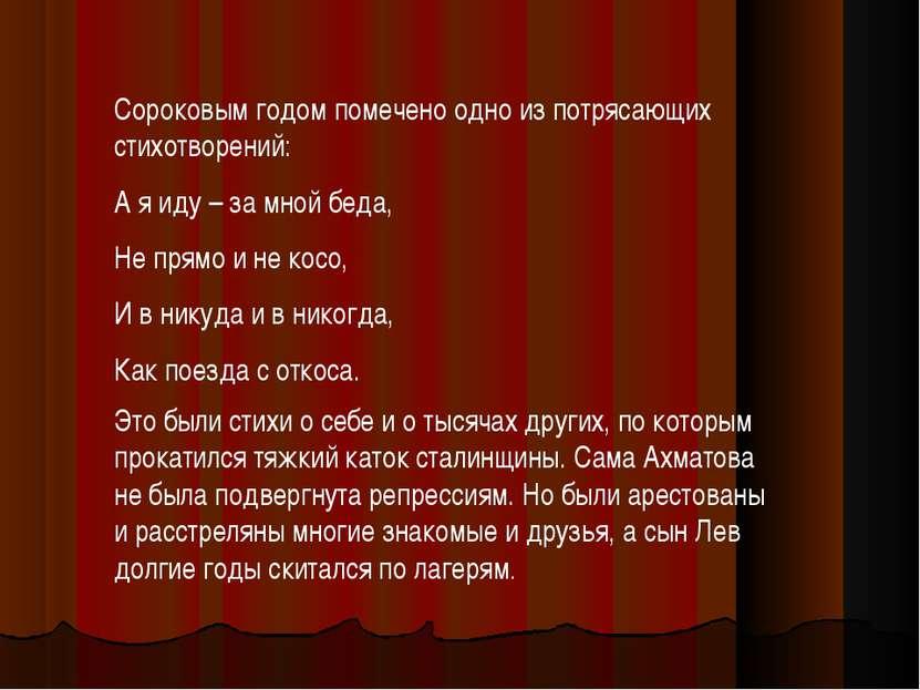 Сороковым годом помечено одно из потрясающих стихотворений: А я иду – за мной...
