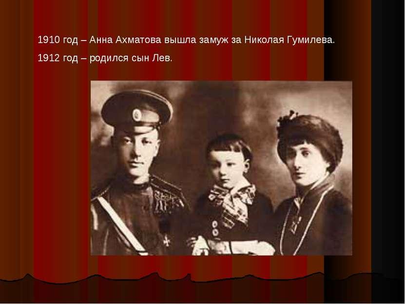 1910 год – Анна Ахматова вышла замуж за Николая Гумилева. 1912 год – родился ...