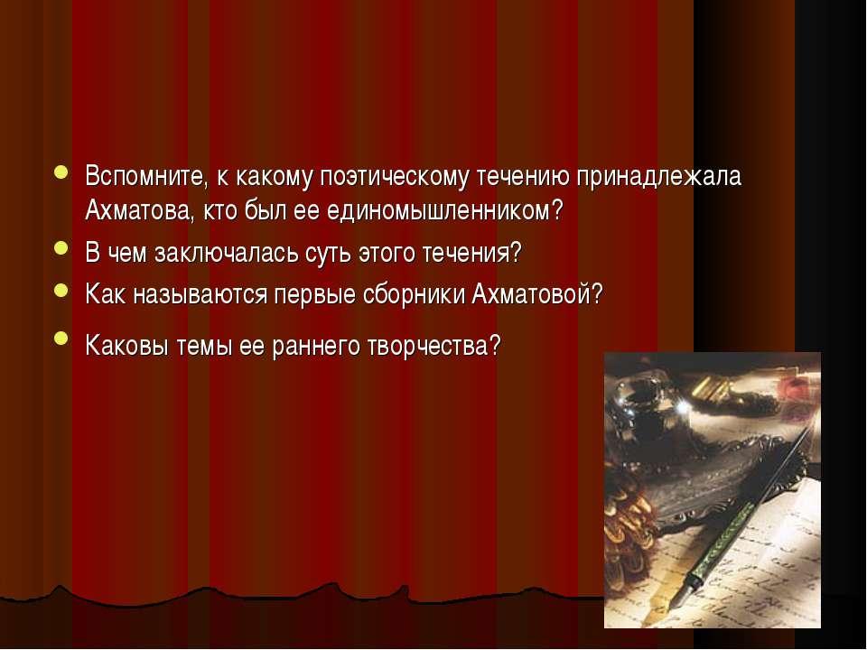 Вспомните, к какому поэтическому течению принадлежала Ахматова, кто был ее ед...