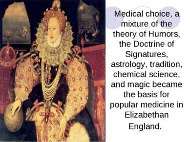 Medical choice, a mixture of the theory of Humors, the Doctrine of Signatures...