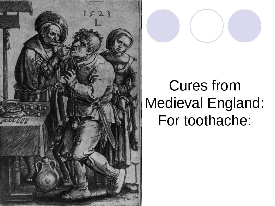Cures from Medieval England: For toothache: