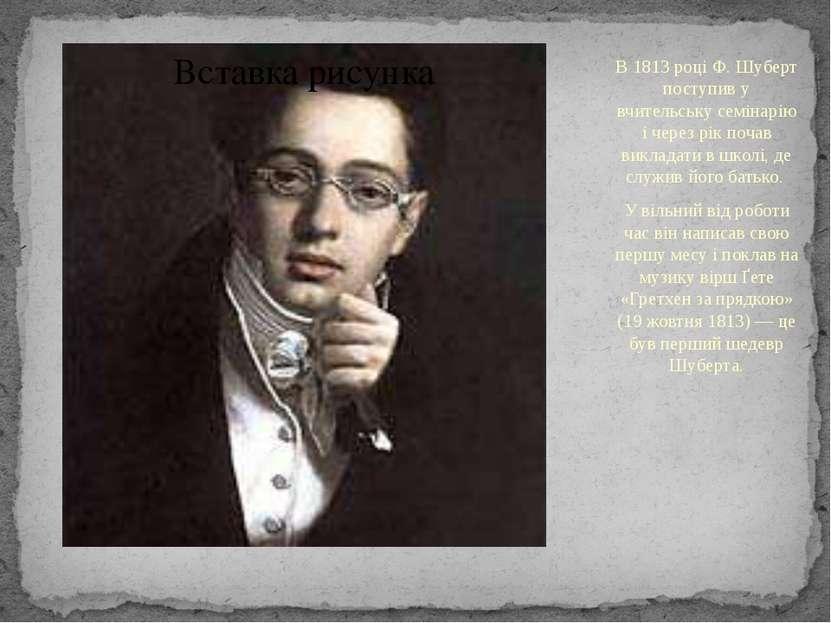 В 1813 році Ф. Шуберт поступив у вчительську семінарію і через рік почав викл...