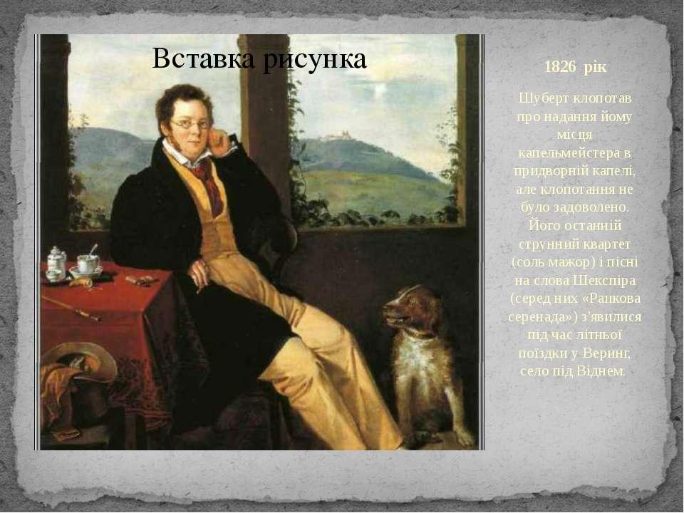 1826 рік Шуберт клопотав про надання йому місця капельмейстера в придворній к...