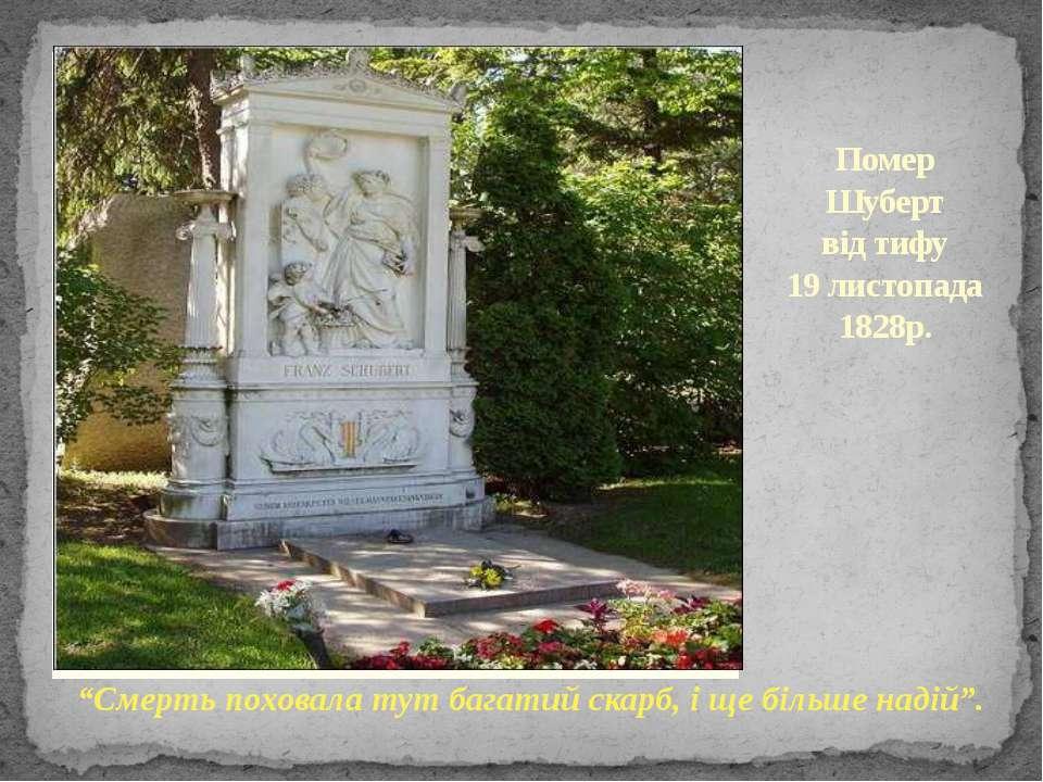 """Помер Шуберт від тифу 19 листопада 1828р. """"Смерть поховала тут багатий скарб,..."""