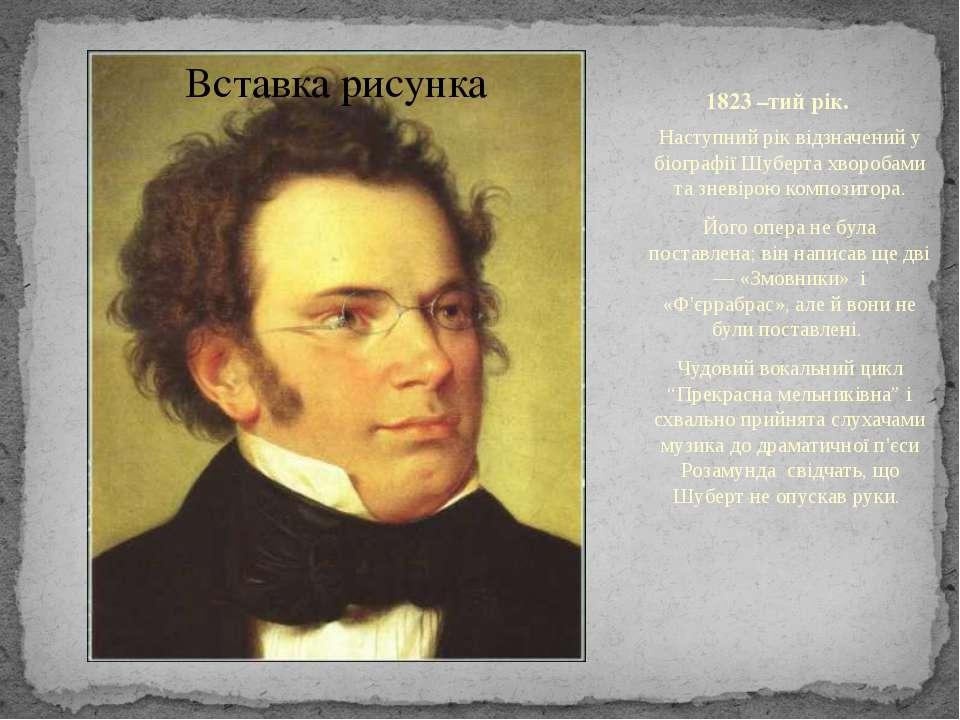 1823 –тий рік. Наступний рік відзначений у біографії Шуберта хворобами та зне...