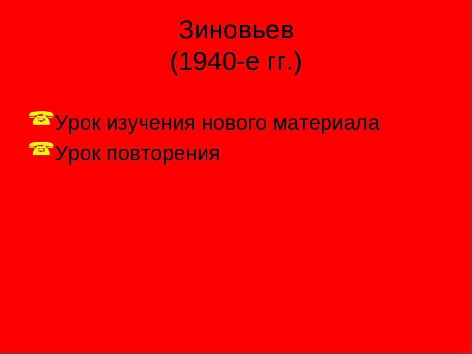 Зиновьев (1940-е гг.) Урок изучения нового материала Урок повторения