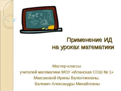Применение ИД на уроках математики Мастер-классы учителей математики МОУ «Ила...