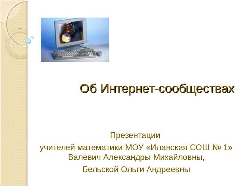 Об Интернет-сообществах Презентации учителей математики МОУ «Иланская СОШ № 1...
