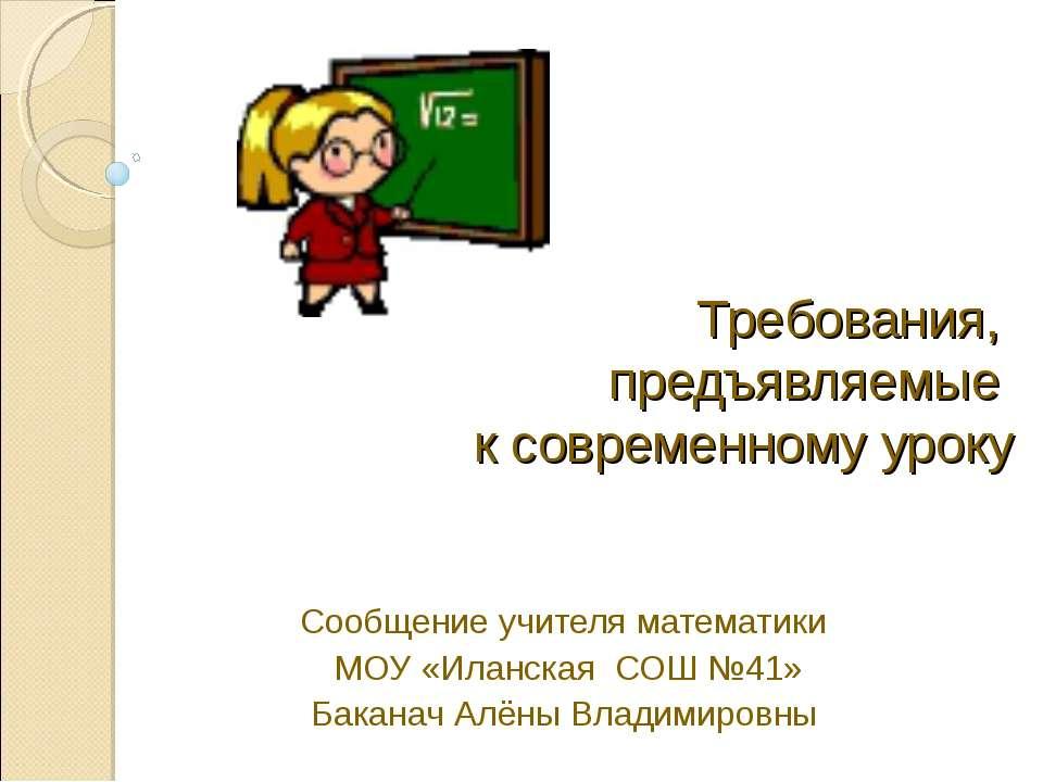 Требования, предъявляемые к современному уроку Сообщение учителя математики М...