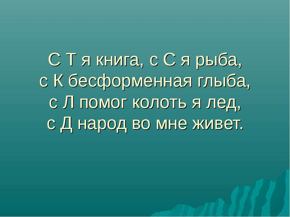 С Т я книга, с С я рыба, с К бесформенная глыба, с Л помог колоть я лед, с Д ...