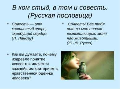 В ком стыд, в том и совесть. (Русская пословица) Совесть — это когтистый звер...