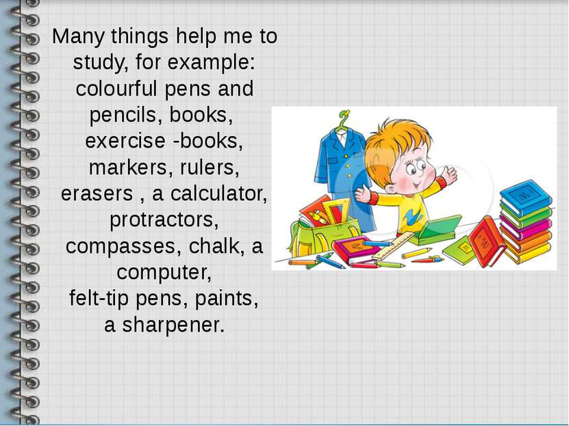 Many things help me to study, for example: colourful pens and pencils, books,...