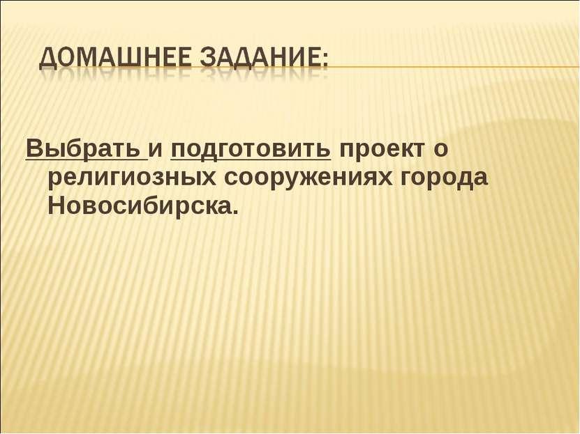 Выбрать и подготовить проект о религиозных сооружениях города Новосибирска.