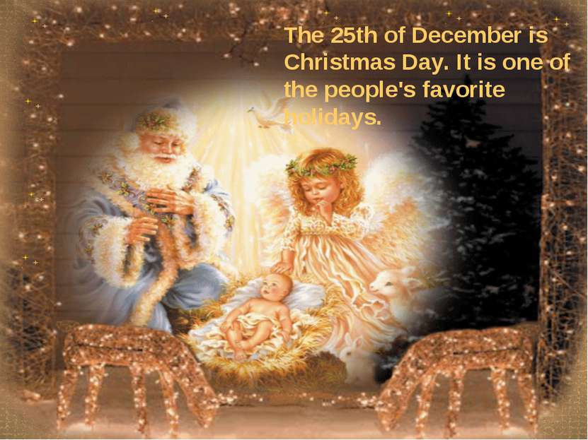 The 25th of December is Christmas Day. It is one of the people's favorite hol...