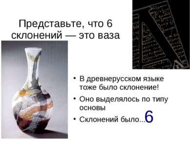 Представьте, что 6 склонений — это ваза В древнерусском языке тоже было склон...