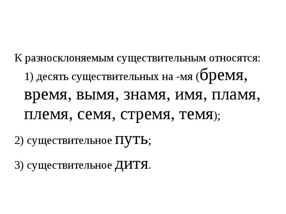 К разносклоняемым существительным относятся: 1) десять существительных на -мя...