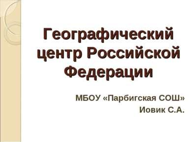 Географический центр Российской Федерации МБОУ «Парбигская СОШ» Иовик С.А.
