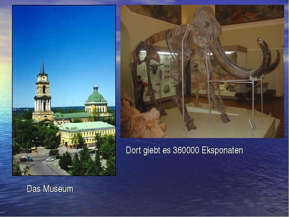 Dort giebt es 360000 Eksponaten Das Museum