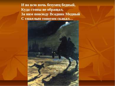 И во всю ночь безумец бедный, Куда стопы не обращал, За ним повсюду Всадник М...