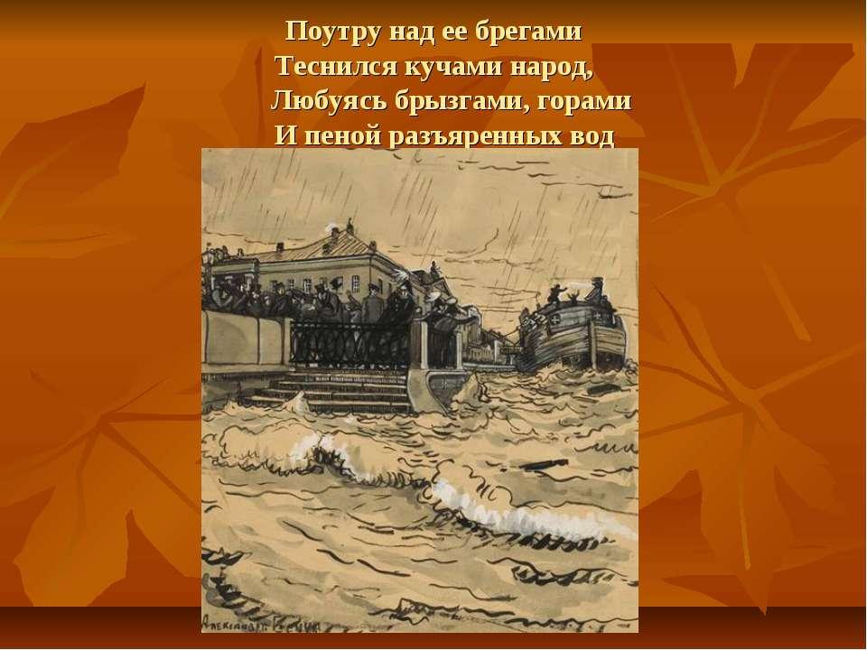 Поутру над ее брегами Теснился кучами народ, Любуясь брызгами, горами И пеной...