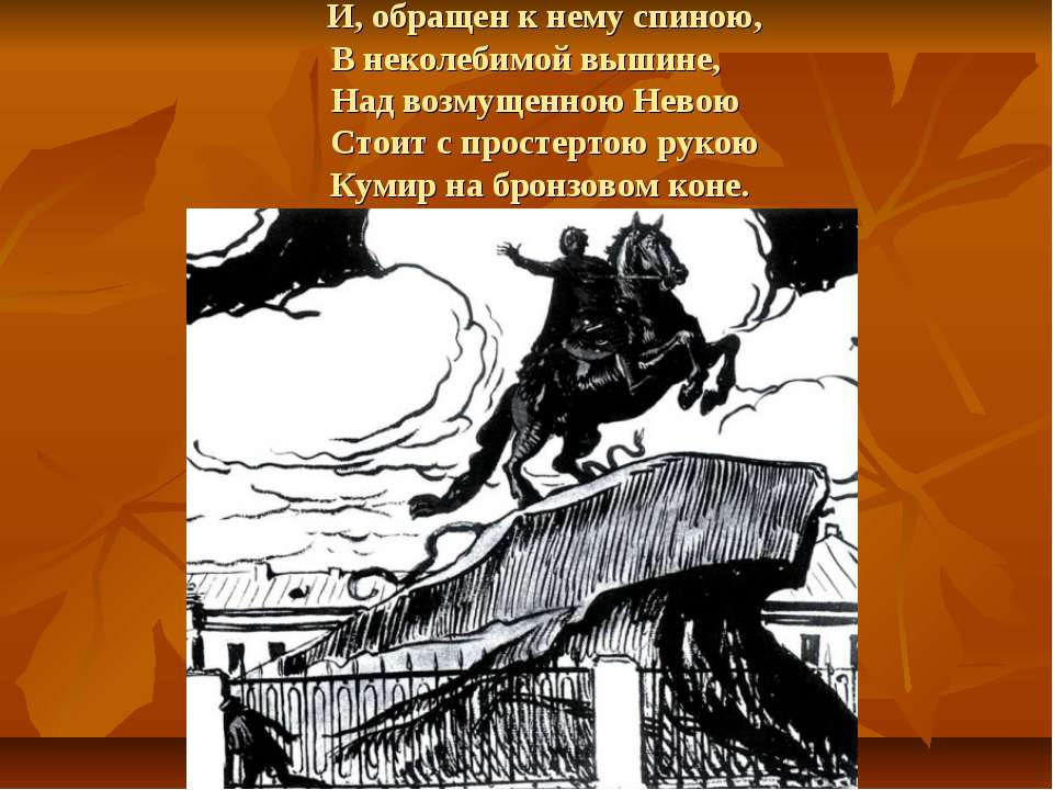 И, обращен к нему спиною, В неколебимой вышине, Над возмущенною Невою Стоит с...