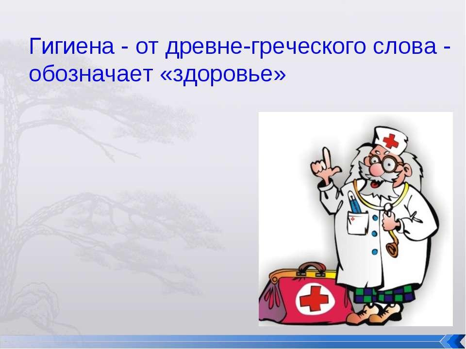 Гигиена - от древне-греческого слова - обозначает «здоровье»