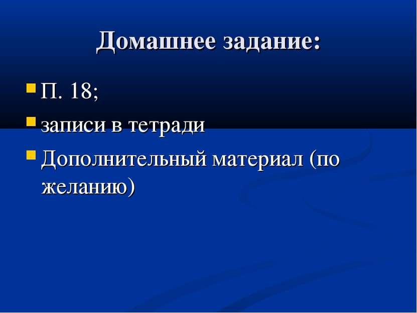 Домашнее задание: П. 18; записи в тетради Дополнительный материал (по желанию)