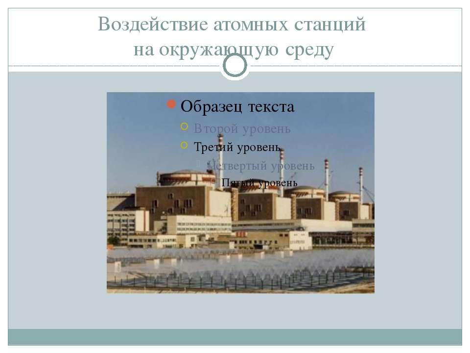 Воздействие атомных станций на окружающую среду