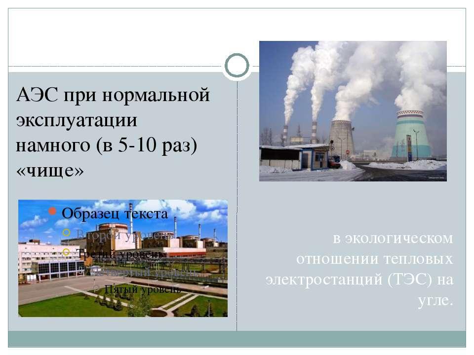 в экологическом отношении тепловых электростанций (ТЭС) на угле. АЭС при норм...