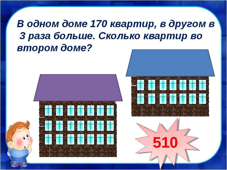 В одном доме 170 квартир, в другом в 3 раза больше. Сколько квартир во втором...