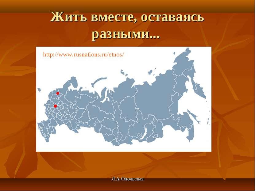 Жить вместе, оставаясь разными... http://www.rusnations.ru/etnos/ Л.А.Опольск...