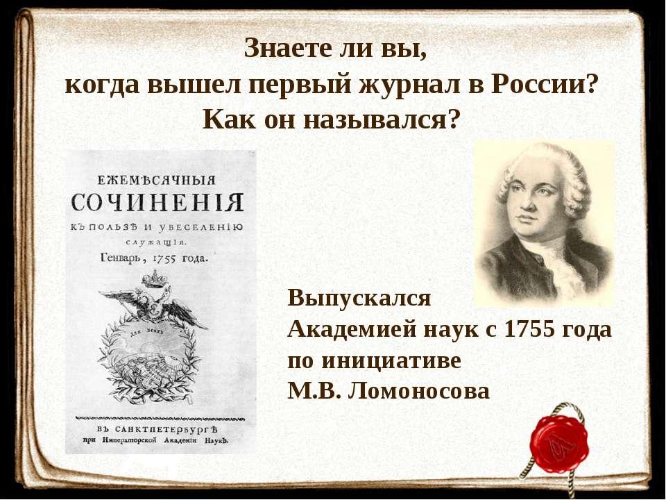 Знаете ли вы, когда вышел первый журнал в России? Как он назывался? Выпускалс...