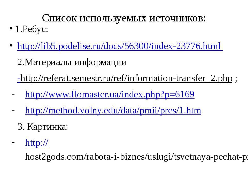Список используемых источников: 1.Ребус: http://lib5.podelise.ru/docs/56300/i...