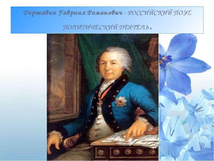 ДержавинГавриилРоманович- РОССИЙСКИЙ ПОЭТ, ПОЛИТИЧЕСКИЙДЕЯТЕЛЬ.