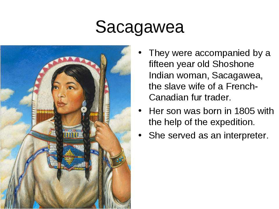 Sacagawea They were accompanied by a fifteen year old Shoshone Indian woman, ...