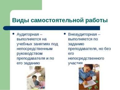 Виды самостоятельной работы Аудиторная – выполняется на учебных занятиях под ...