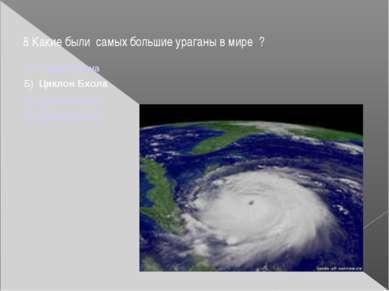 8 Какие были самых большие ураганы в мире ? А) Тайфун Нина Б) Циклон Бхола В...