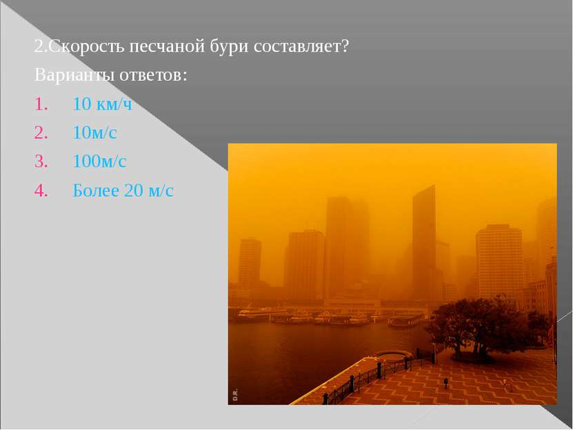 2.Скорость песчаной бури составляет? Варианты ответов: 10 км/ч 10м/с 100м/с Б...