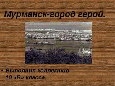 Мурманск-город герой. Выполнил коллектив 10 «В» класса.