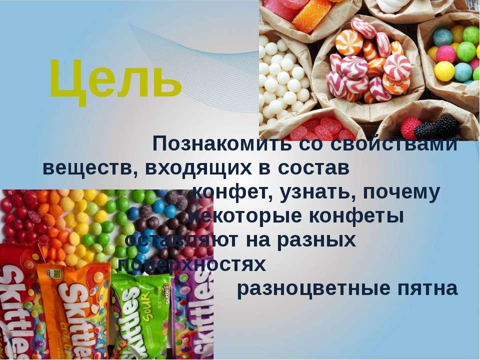 Цель Познакомить со свойствами веществ, входящих в состав конфет, узнать, поч...