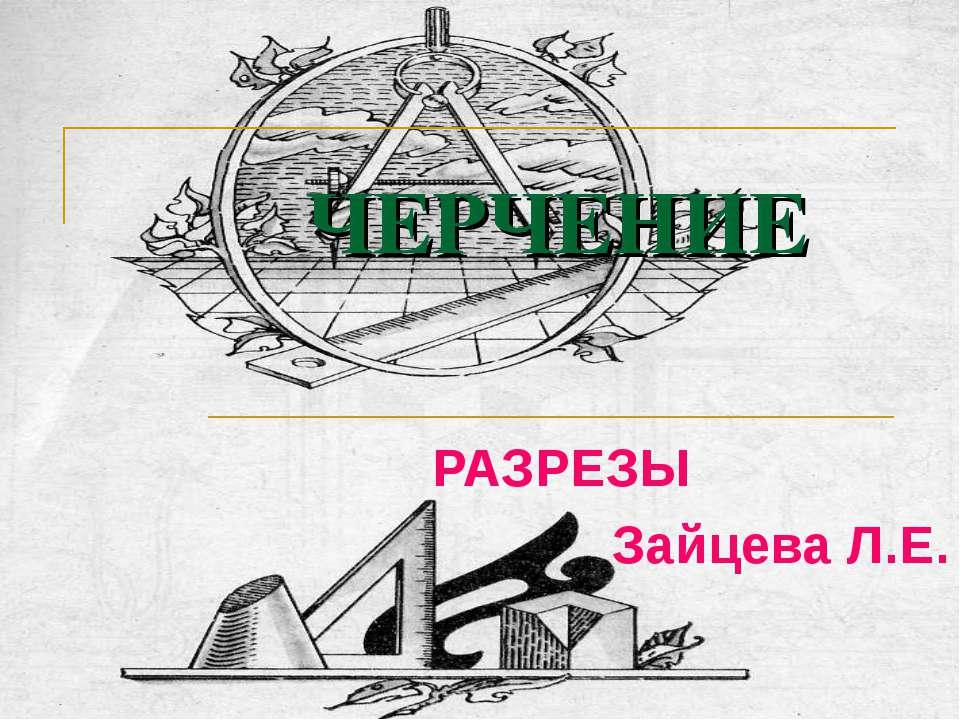 ЧЕРЧЕНИЕ РАЗРЕЗЫ Зайцева Л.Е.