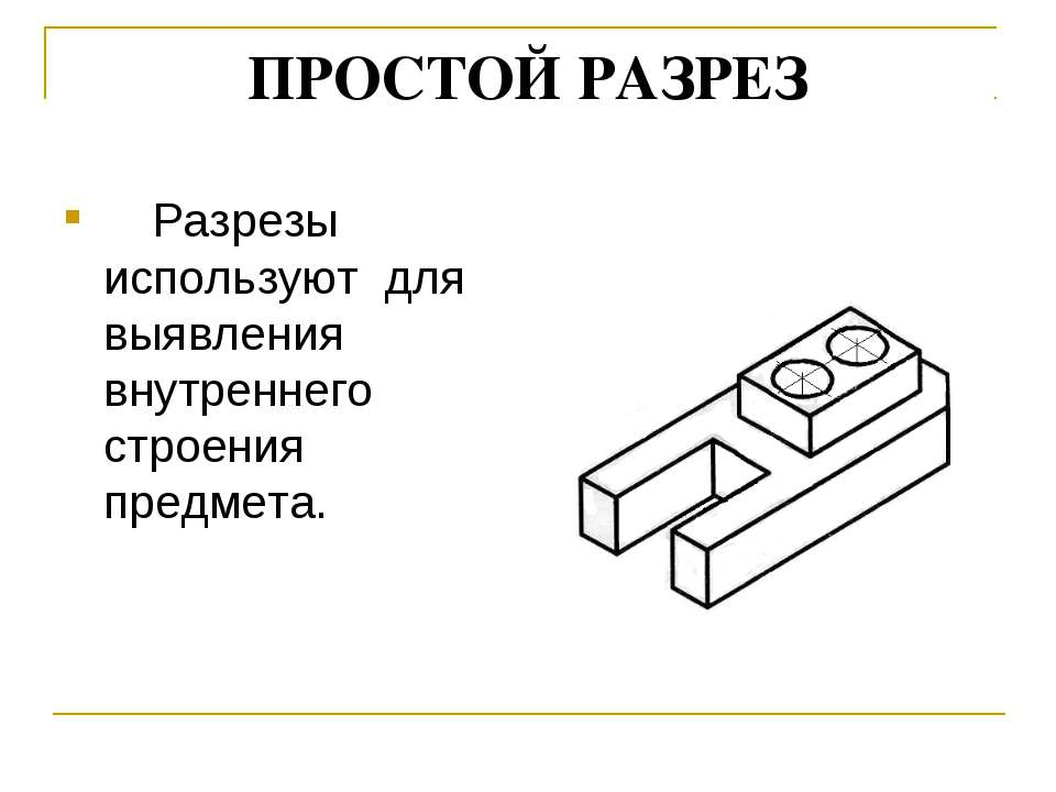 ПРОСТОЙ РАЗРЕЗ Разрезы используют для выявления внутреннего строения предмета.