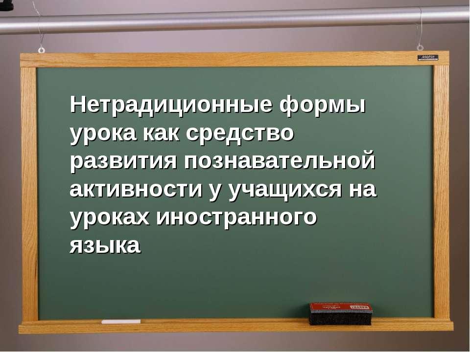 Нетрадиционные формы урока как средство развития познавательной активности у ...