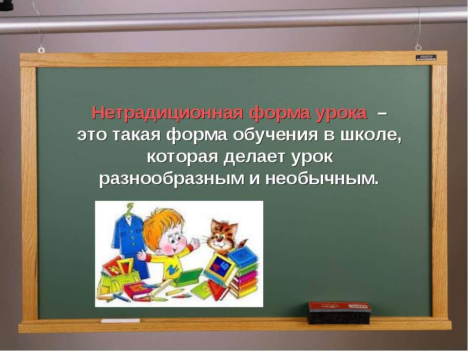 Нетрадиционная форма урока – это такая форма обучения в школе, которая делает...
