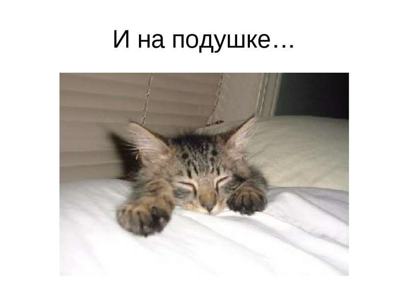 И на подушке…