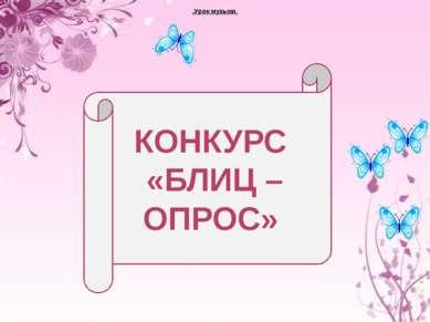 .Урок музыки. КОНКУРС «БЛИЦ – ОПРОС»