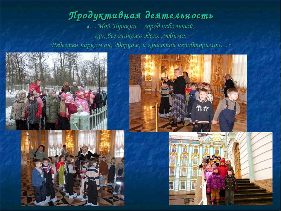 Продуктивная деятельность «…Мой Пушкин – город небольшой, как все знакомо зде...