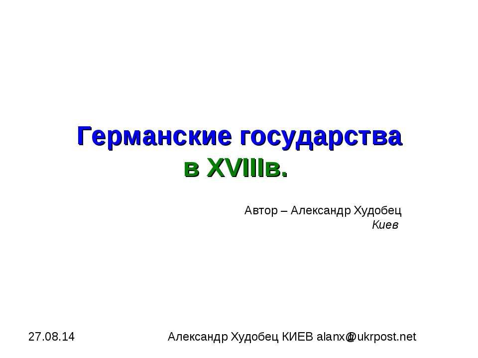 Германские государства в XVIIIв. Автор – Александр Худобец Киев Александр Худ...