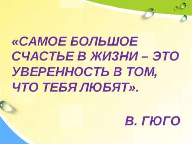 «САМОЕ БОЛЬШОЕ СЧАСТЬЕ В ЖИЗНИ – ЭТО УВЕРЕННОСТЬ В ТОМ, ЧТО ТЕБЯ ЛЮБЯТ». В. ГЮГО