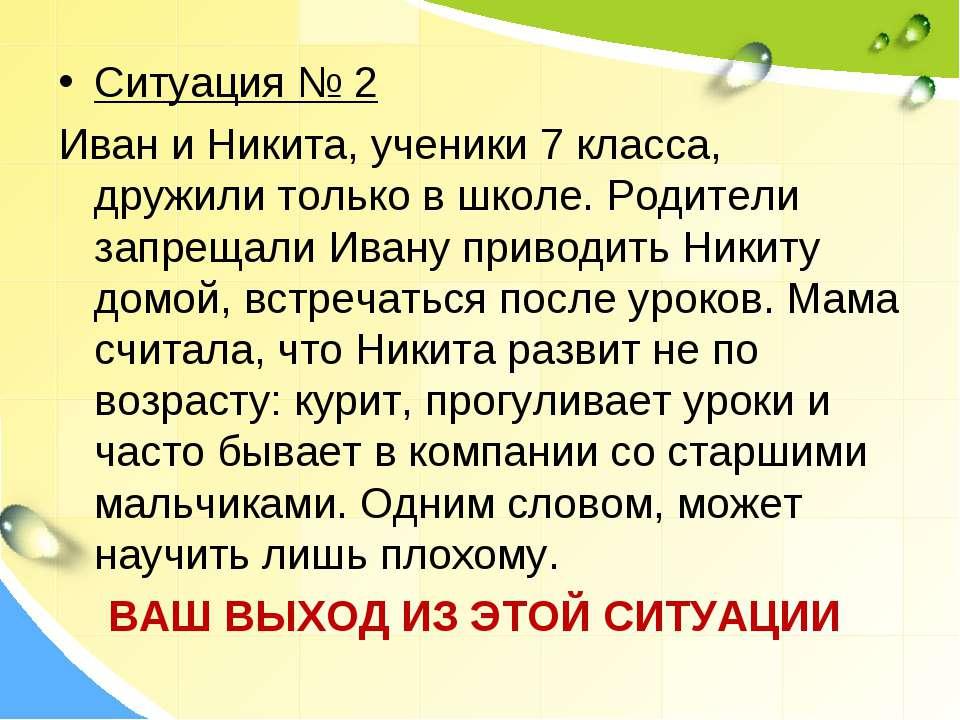 Ситуация № 2 Иван и Никита, ученики 7 класса, дружили только в школе. Родител...